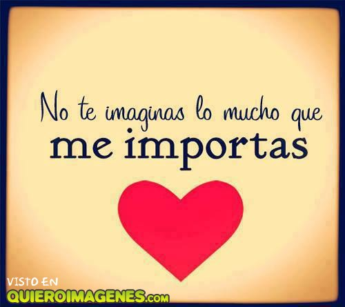 ¡No te imaginas lo mucho que me importas!